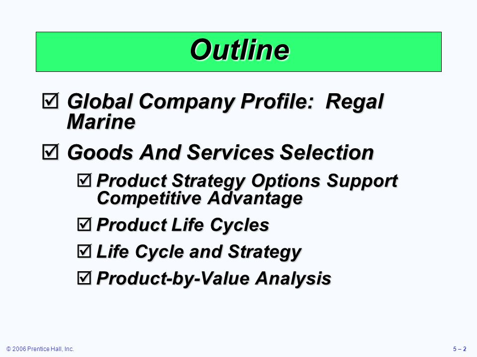 © 2006 Prentice Hall, Inc.5 – 2 Outline Global Company Profile: Regal Marine Global Company Profile: Regal Marine Goods And Services Selection Goods And Services Selection Product Strategy Options Support Competitive Advantage Product Strategy Options Support Competitive Advantage Product Life Cycles Product Life Cycles Life Cycle and Strategy Life Cycle and Strategy Product-by-Value Analysis Product-by-Value Analysis
