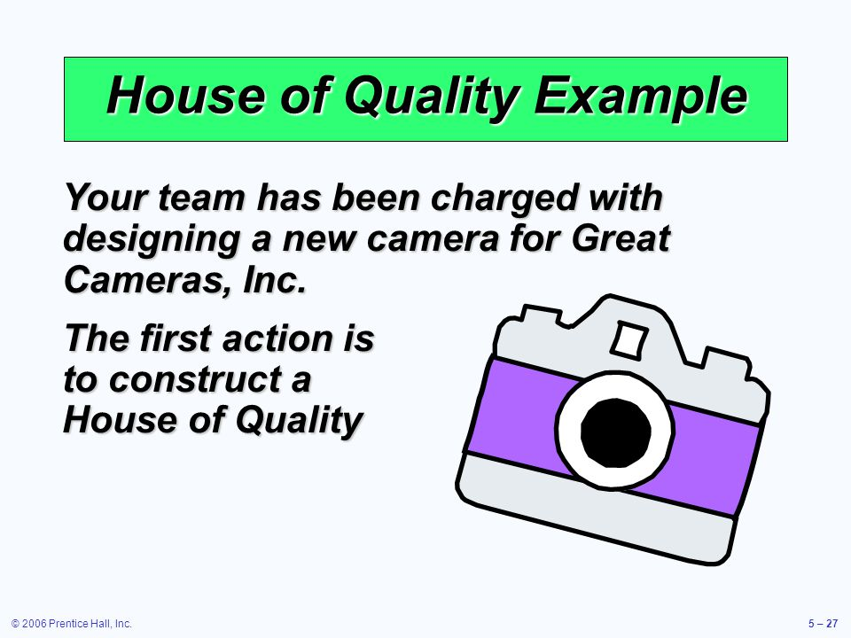 © 2006 Prentice Hall, Inc.5 – 27 House of Quality Example Your team has been charged with designing a new camera for Great Cameras, Inc.