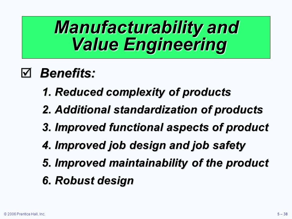 © 2006 Prentice Hall, Inc.5 – 38 Manufacturability and Value Engineering Benefits: Benefits: 1.Reduced complexity of products 2.Additional standardization of products 3.Improved functional aspects of product 4.Improved job design and job safety 5.Improved maintainability of the product 6.Robust design
