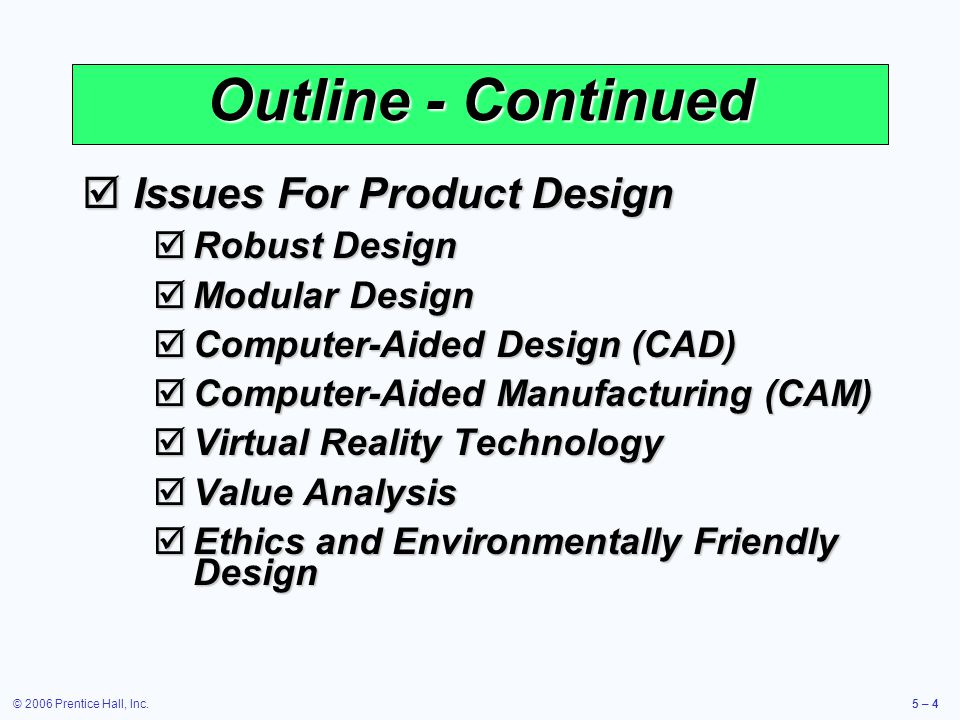 © 2006 Prentice Hall, Inc.5 – 4 Outline - Continued Issues For Product Design Issues For Product Design Robust Design Robust Design Modular Design Modular Design Computer-Aided Design (CAD) Computer-Aided Design (CAD) Computer-Aided Manufacturing (CAM) Computer-Aided Manufacturing (CAM) Virtual Reality Technology Virtual Reality Technology Value Analysis Value Analysis Ethics and Environmentally Friendly Design Ethics and Environmentally Friendly Design