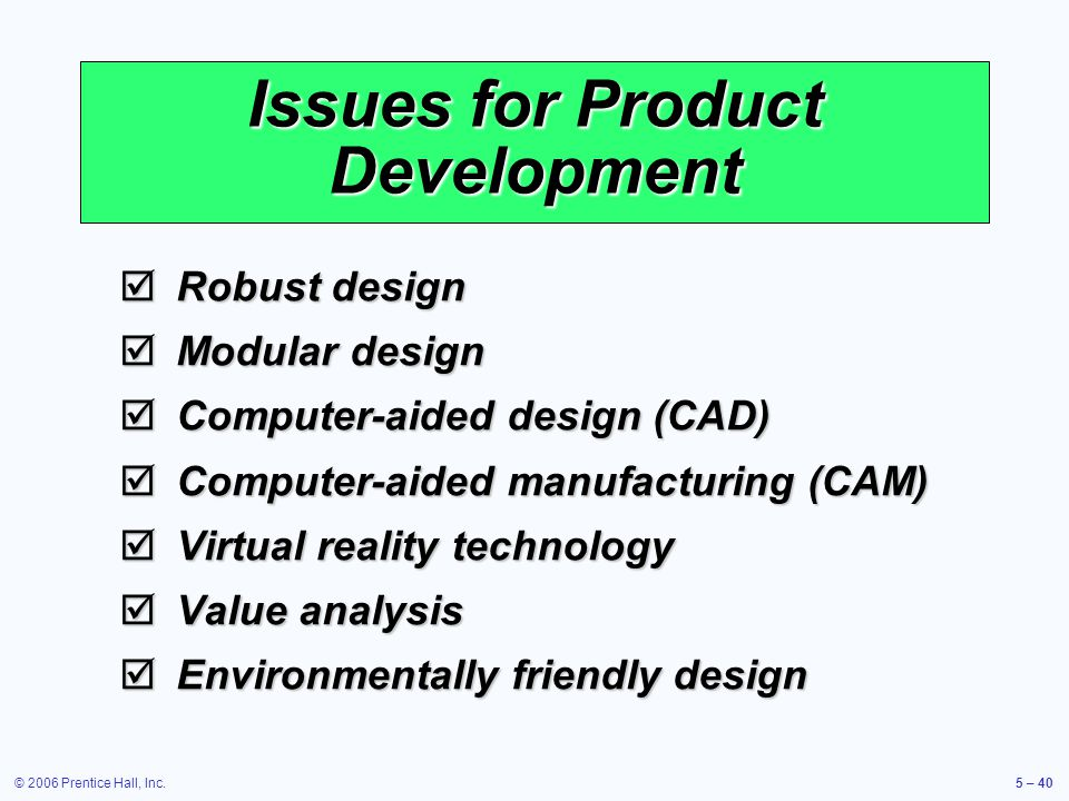 © 2006 Prentice Hall, Inc.5 – 40 Issues for Product Development Robust design Robust design Modular design Modular design Computer-aided design (CAD) Computer-aided design (CAD) Computer-aided manufacturing (CAM) Computer-aided manufacturing (CAM) Virtual reality technology Virtual reality technology Value analysis Value analysis Environmentally friendly design Environmentally friendly design