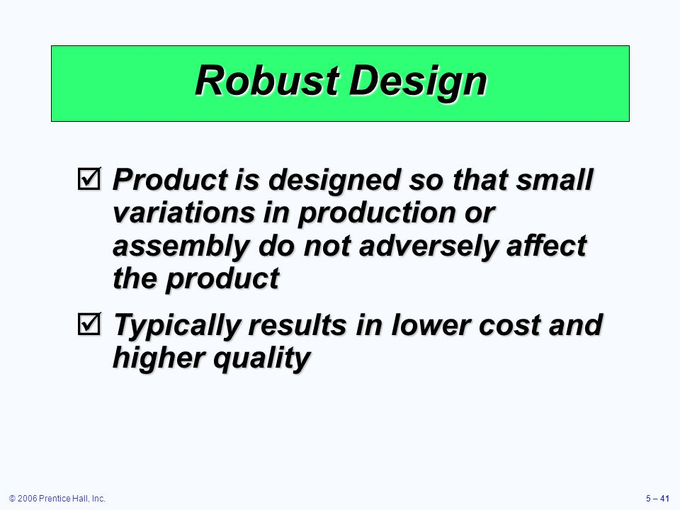 © 2006 Prentice Hall, Inc.5 – 41 Robust Design Product is designed so that small variations in production or assembly do not adversely affect the product Product is designed so that small variations in production or assembly do not adversely affect the product Typically results in lower cost and higher quality Typically results in lower cost and higher quality