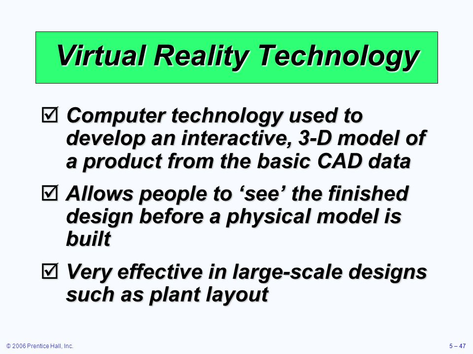 © 2006 Prentice Hall, Inc.5 – 47 Virtual Reality Technology Computer technology used to develop an interactive, 3-D model of a product from the basic CAD data Computer technology used to develop an interactive, 3-D model of a product from the basic CAD data Allows people to see the finished design before a physical model is built Allows people to see the finished design before a physical model is built Very effective in large-scale designs such as plant layout Very effective in large-scale designs such as plant layout