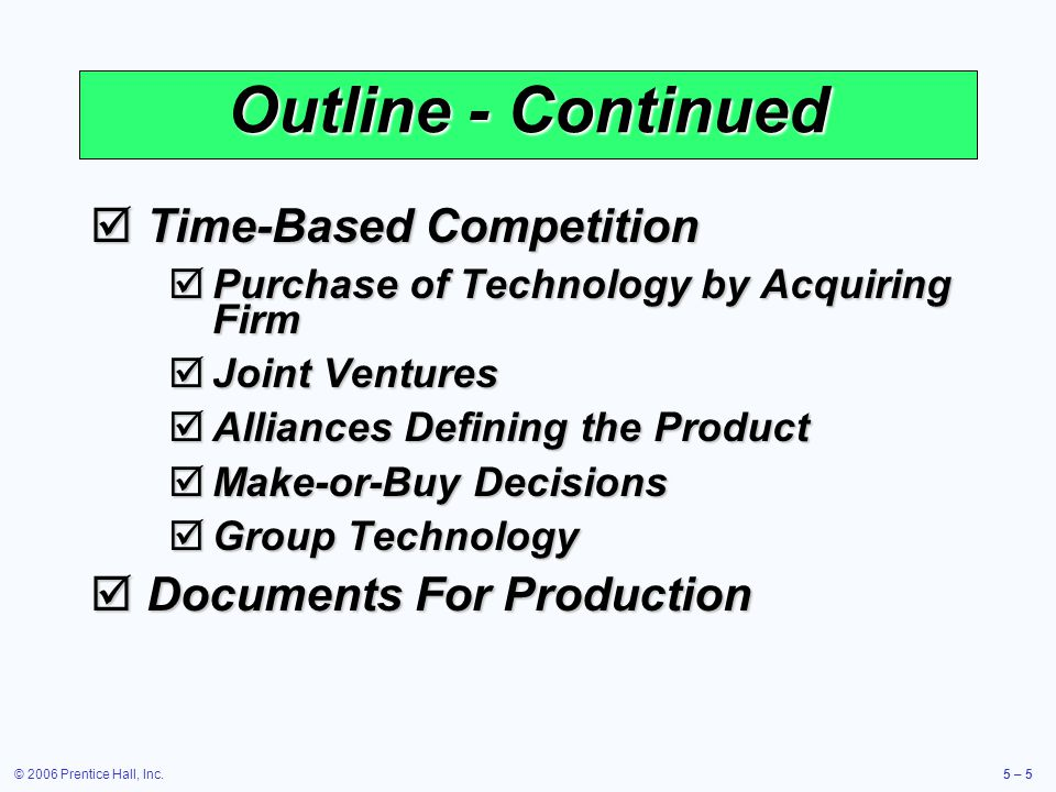 © 2006 Prentice Hall, Inc.5 – 86 Transition to Production Know when to move to production Know when to move to production Product development can be viewed as evolutionary and never complete Product development can be viewed as evolutionary and never complete Product must move from design to production in a timely manner Product must move from design to production in a timely manner Most products have a trial production period to insure producibility Most products have a trial production period to insure producibility Responsibility must also transition as the product moves through its life cycle Responsibility must also transition as the product moves through its life cycle