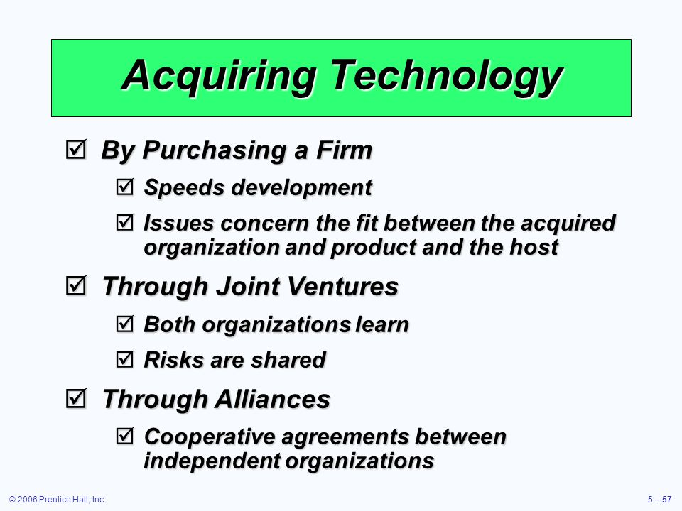 © 2006 Prentice Hall, Inc.5 – 57 Acquiring Technology By Purchasing a Firm By Purchasing a Firm Speeds development Speeds development Issues concern the fit between the acquired organization and product and the host Issues concern the fit between the acquired organization and product and the host Through Joint Ventures Through Joint Ventures Both organizations learn Both organizations learn Risks are shared Risks are shared Through Alliances Through Alliances Cooperative agreements between independent organizations Cooperative agreements between independent organizations