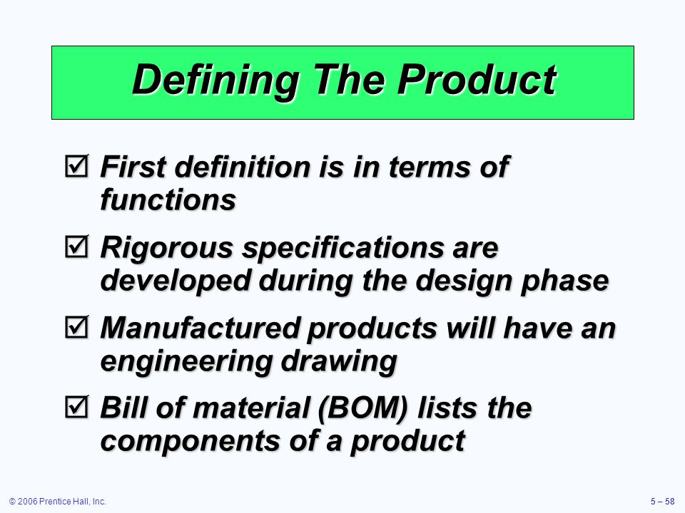 © 2006 Prentice Hall, Inc.5 – 58 Defining The Product First definition is in terms of functions First definition is in terms of functions Rigorous specifications are developed during the design phase Rigorous specifications are developed during the design phase Manufactured products will have an engineering drawing Manufactured products will have an engineering drawing Bill of material (BOM) lists the components of a product Bill of material (BOM) lists the components of a product