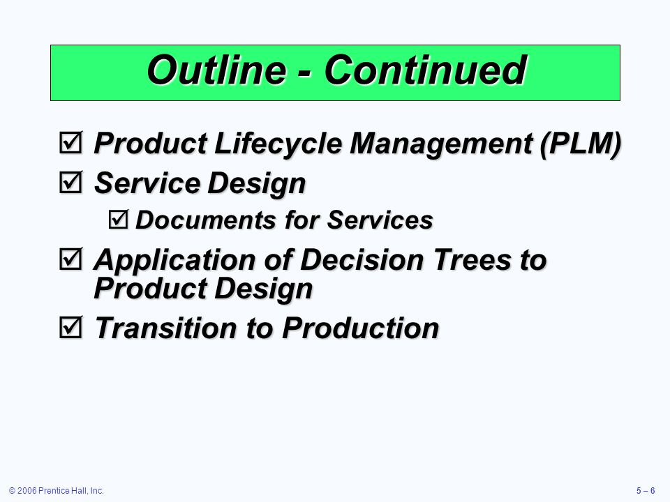 © 2006 Prentice Hall, Inc.5 – 6 Outline - Continued Product Lifecycle Management (PLM) Product Lifecycle Management (PLM) Service Design Service Design Documents for Services Documents for Services Application of Decision Trees to Product Design Application of Decision Trees to Product Design Transition to Production Transition to Production