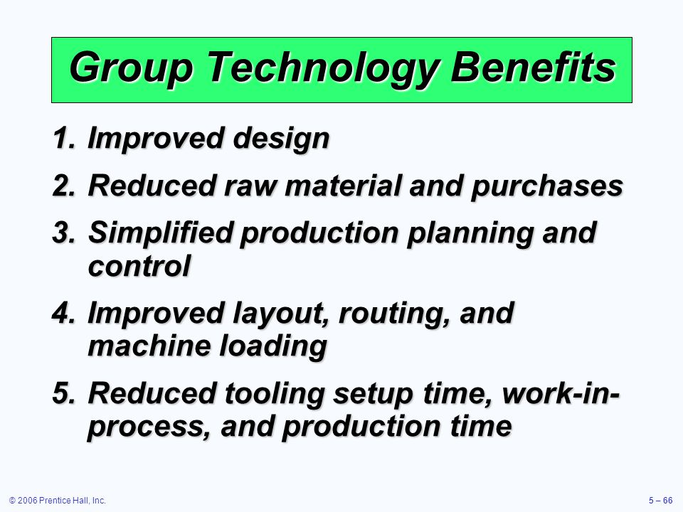 © 2006 Prentice Hall, Inc.5 – 66 1.Improved design 2.Reduced raw material and purchases 3.Simplified production planning and control 4.Improved layout, routing, and machine loading 5.Reduced tooling setup time, work-in- process, and production time Group Technology Benefits