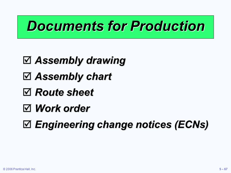 © 2006 Prentice Hall, Inc.5 – 67 Documents for Production Assembly drawing Assembly drawing Assembly chart Assembly chart Route sheet Route sheet Work order Work order Engineering change notices (ECNs) Engineering change notices (ECNs)