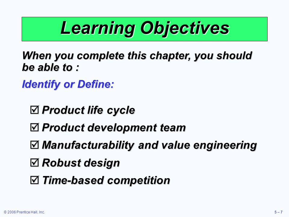 © 2006 Prentice Hall, Inc.5 – 48 Value Analysis Focuses on design improvement during production Focuses on design improvement during production Seeks improvements leading either to a better product or a product which can be produced more economically Seeks improvements leading either to a better product or a product which can be produced more economically