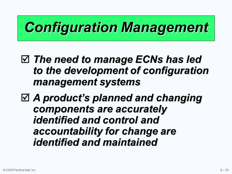 © 2006 Prentice Hall, Inc.5 – 73 Configuration Management The need to manage ECNs has led to the development of configuration management systems The need to manage ECNs has led to the development of configuration management systems A products planned and changing components are accurately identified and control and accountability for change are identified and maintained A products planned and changing components are accurately identified and control and accountability for change are identified and maintained