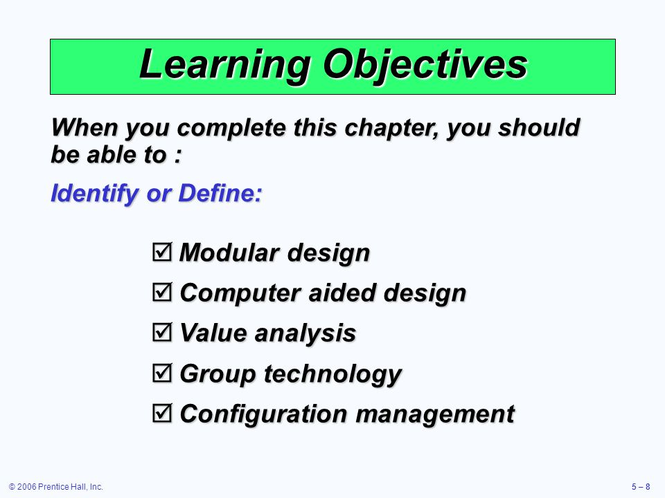 © 2006 Prentice Hall, Inc.5 – 8 Learning Objectives Modular design Modular design Computer aided design Computer aided design Value analysis Value analysis Group technology Group technology Configuration management Configuration management When you complete this chapter, you should be able to : Identify or Define: