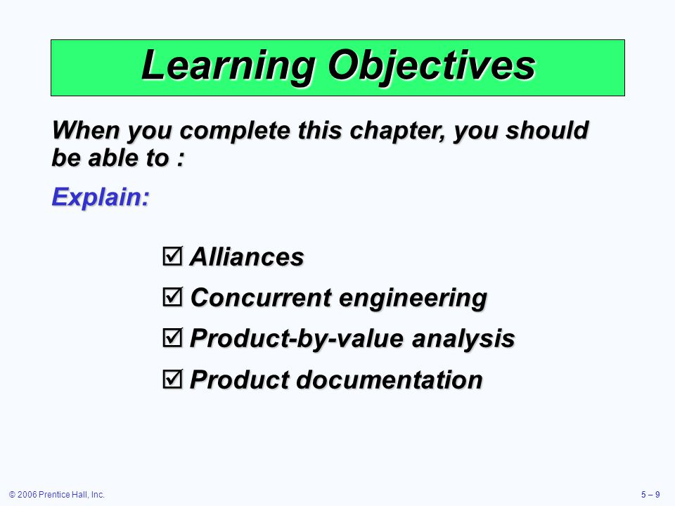 © 2006 Prentice Hall, Inc.5 – 9 Learning Objectives Alliances Alliances Concurrent engineering Concurrent engineering Product-by-value analysis Product-by-value analysis Product documentation Product documentation When you complete this chapter, you should be able to : Explain: