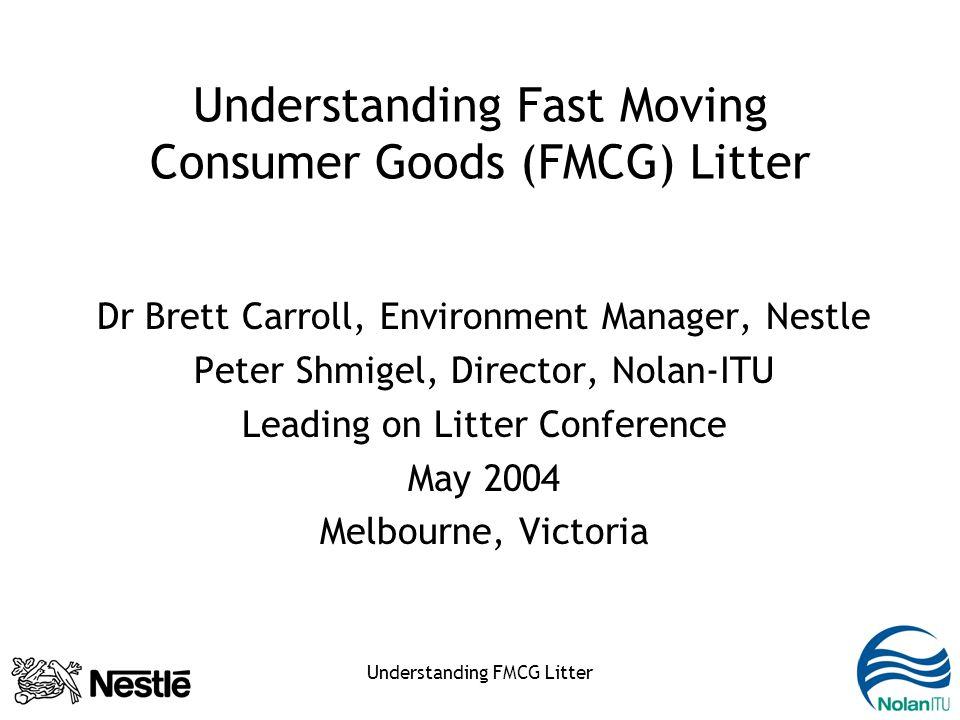 Understanding FMCG Litter Understanding Fast Moving Consumer Goods (FMCG) Litter Dr Brett Carroll, Environment Manager, Nestle Peter Shmigel, Director, Nolan-ITU Leading on Litter Conference May 2004 Melbourne, Victoria