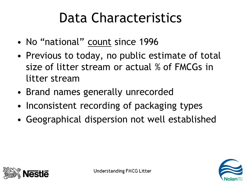 Understanding FMCG Litter Data Characteristics No national count since 1996 Previous to today, no public estimate of total size of litter stream or actual % of FMCGs in litter stream Brand names generally unrecorded Inconsistent recording of packaging types Geographical dispersion not well established