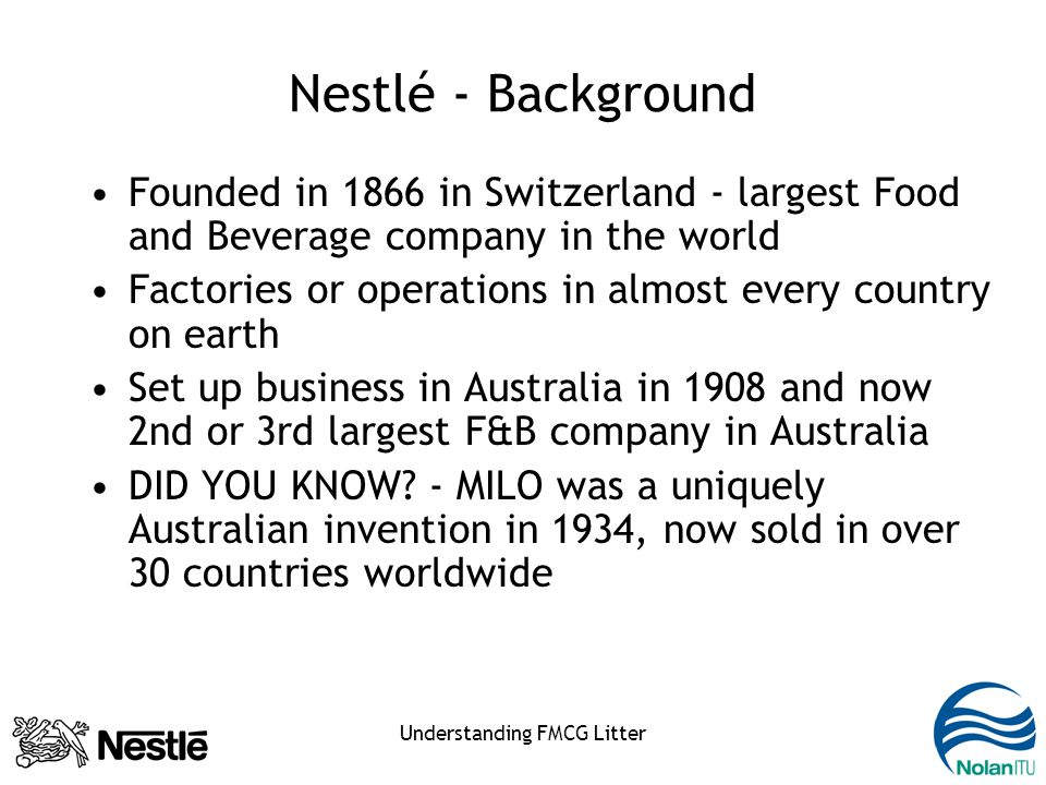 Understanding FMCG Litter Nestlé - Background Founded in 1866 in Switzerland - largest Food and Beverage company in the world Factories or operations in almost every country on earth Set up business in Australia in 1908 and now 2nd or 3rd largest F&B company in Australia DID YOU KNOW.
