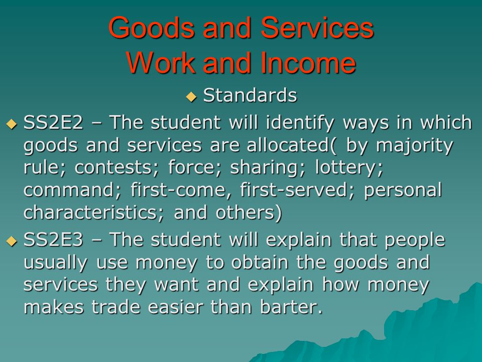 Goods and Services Work and Income Standards Standards SS2E2 – The student will identify ways in which goods and services are allocated( by majority r