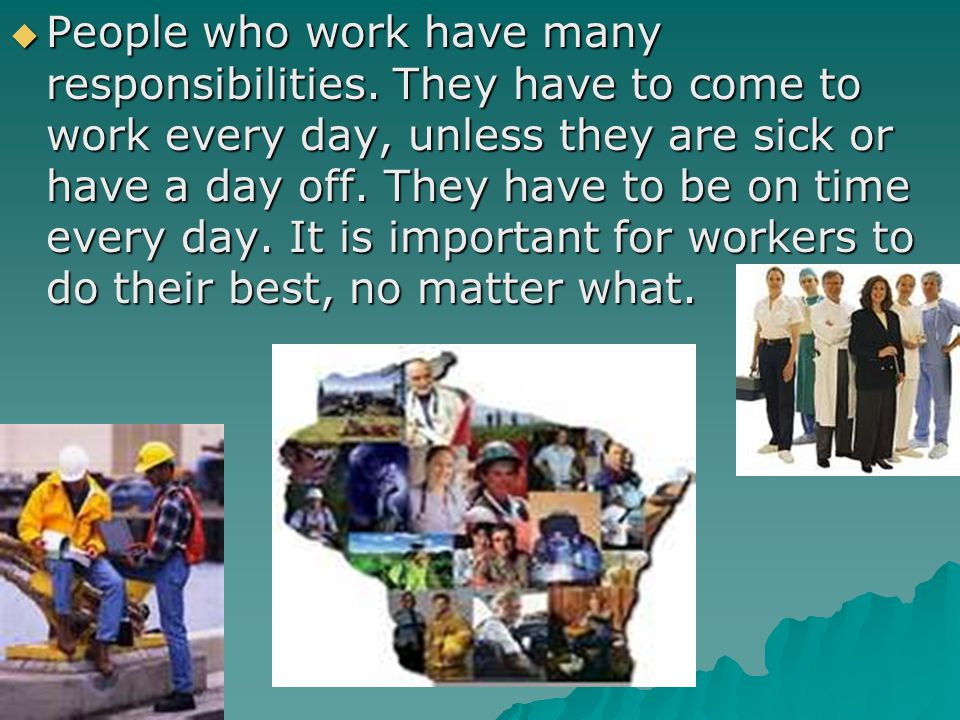 People who work have many responsibilities. They have to come to work every day, unless they are sick or have a day off. They have to be on time every