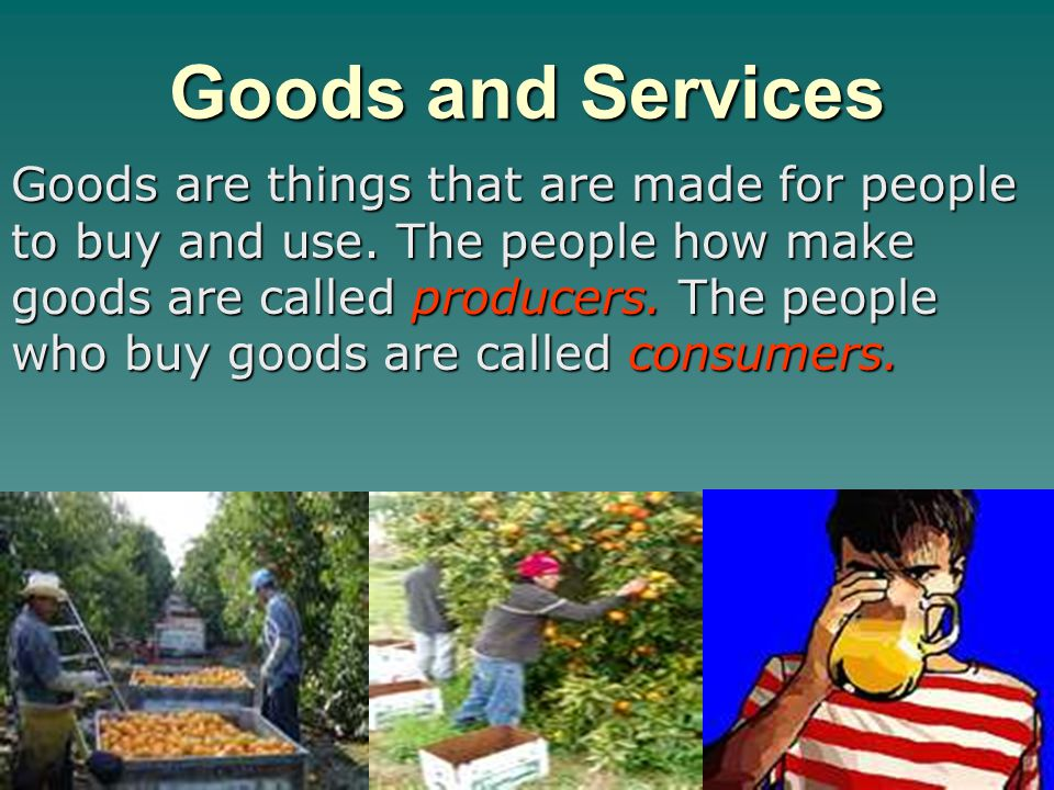 Goods and Services Goods are things that are made for people to buy and use. The people how make goods are called producers. The people who buy goods