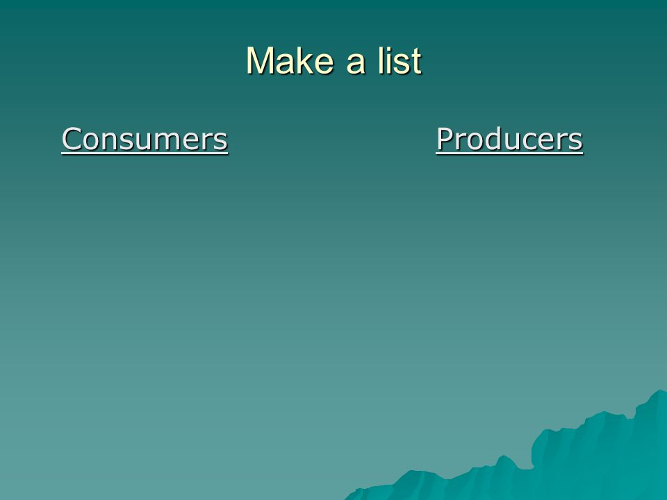 Make a list Consumers Producers Consumers Producers