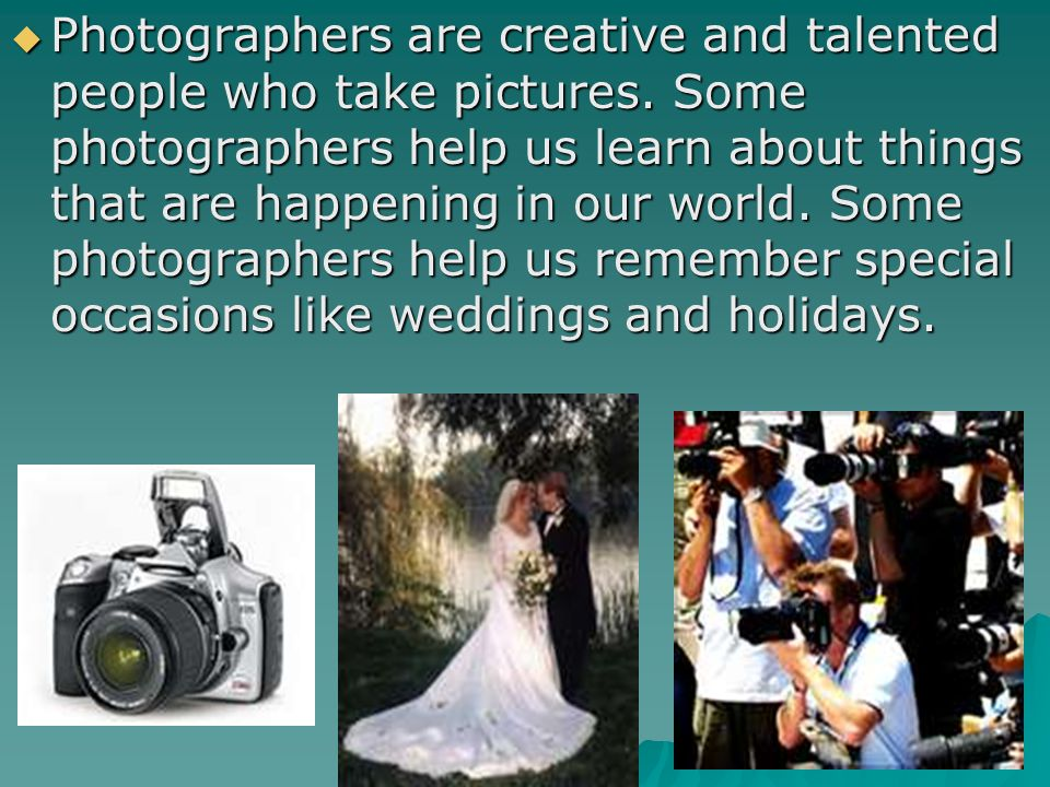 Photographers are creative and talented people who take pictures. Some photographers help us learn about things that are happening in our world. Some