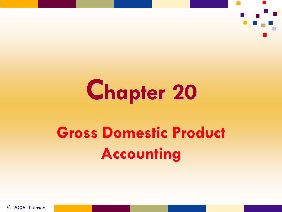 © 2005 Thomson C hapter 20 Gross Domestic Product Accounting
