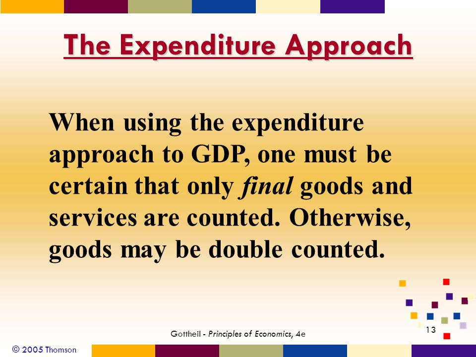 © 2005 Thomson 13 Gottheil - Principles of Economics, 4e The Expenditure Approach When using the expenditure approach to GDP, one must be certain that only final goods and services are counted.