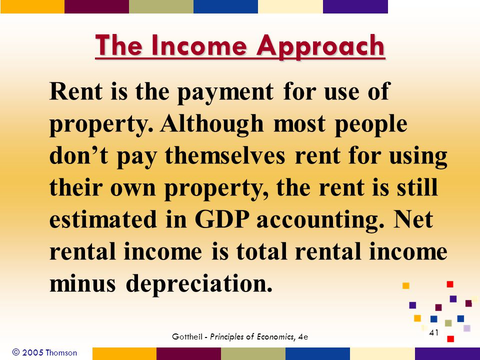 © 2005 Thomson 41 Gottheil - Principles of Economics, 4e The Income Approach Rent is the payment for use of property. Although most people dont pay th