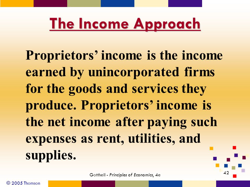 © 2005 Thomson 42 Gottheil - Principles of Economics, 4e The Income Approach Proprietors income is the income earned by unincorporated firms for the g