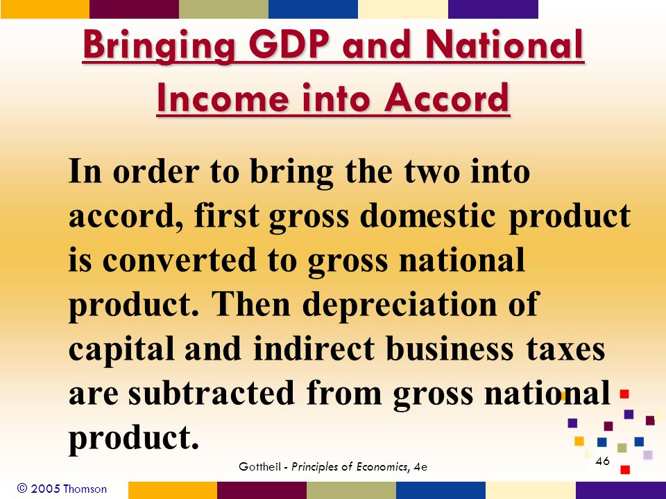 © 2005 Thomson 46 Gottheil - Principles of Economics, 4e Bringing GDP and National Income into Accord In order to bring the two into accord, first gross domestic product is converted to gross national product.