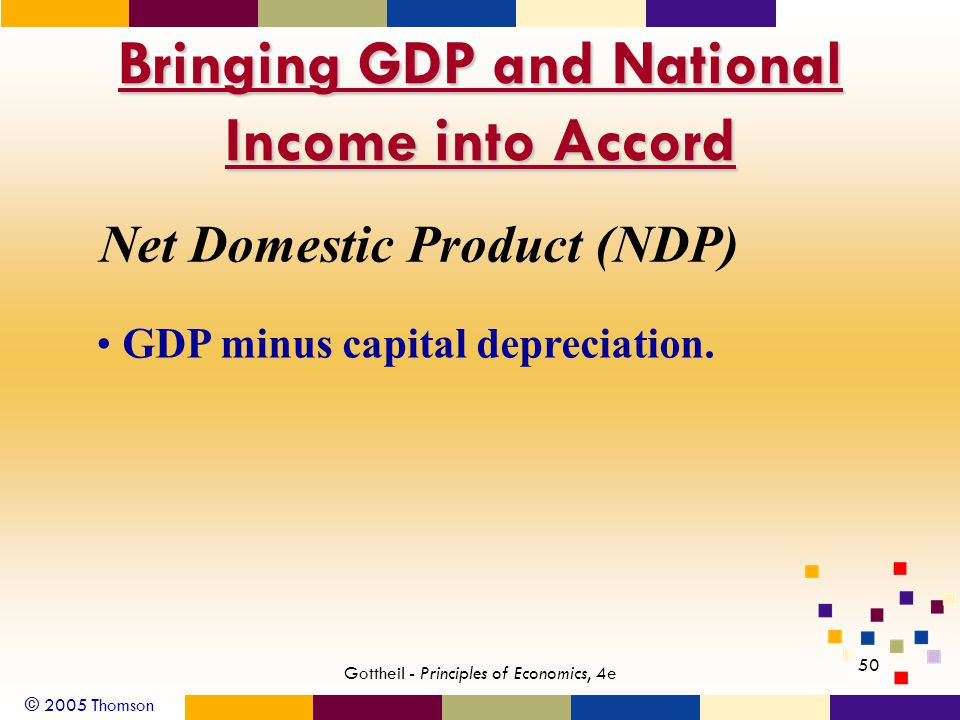 © 2005 Thomson 50 Gottheil - Principles of Economics, 4e Bringing GDP and National Income into Accord Net Domestic Product (NDP) GDP minus capital depreciation.