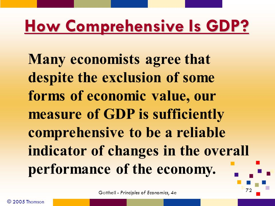 © 2005 Thomson 72 Gottheil - Principles of Economics, 4e How Comprehensive Is GDP? Many economists agree that despite the exclusion of some forms of e