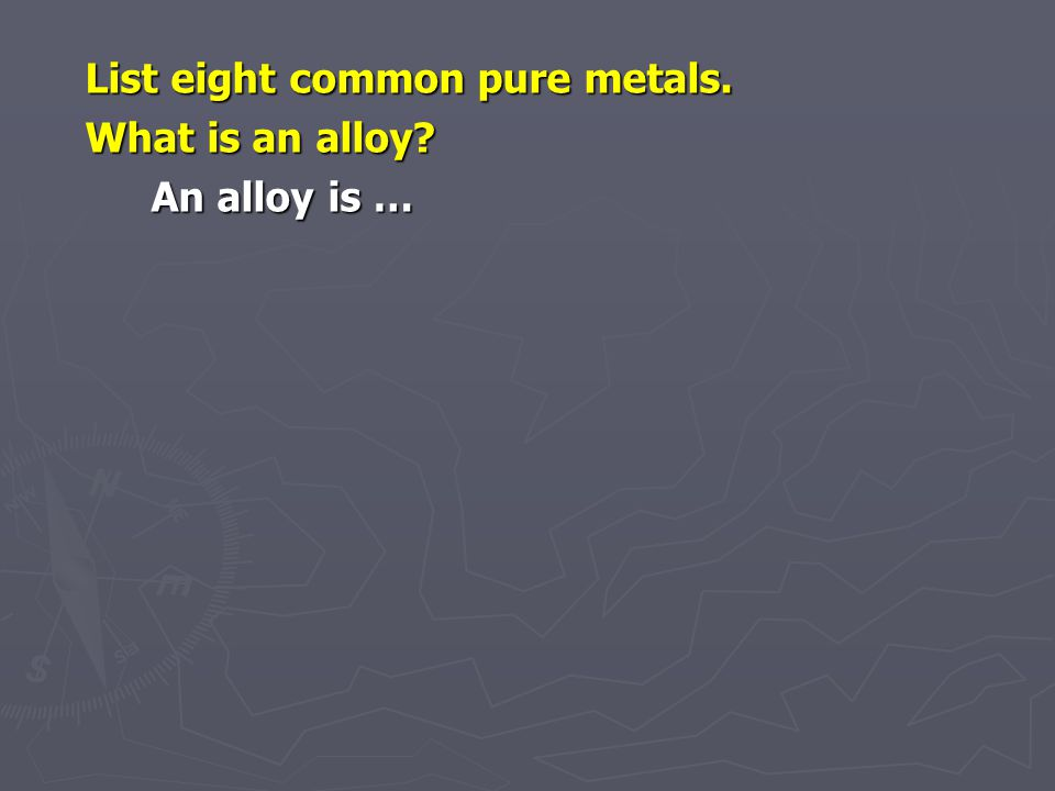 List eight common pure metals. What is an alloy An alloy is …