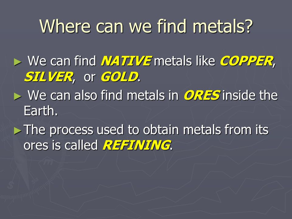 Where can we find metals. We can find NATIVE metals like COPPER, SILVER, or GOLD.
