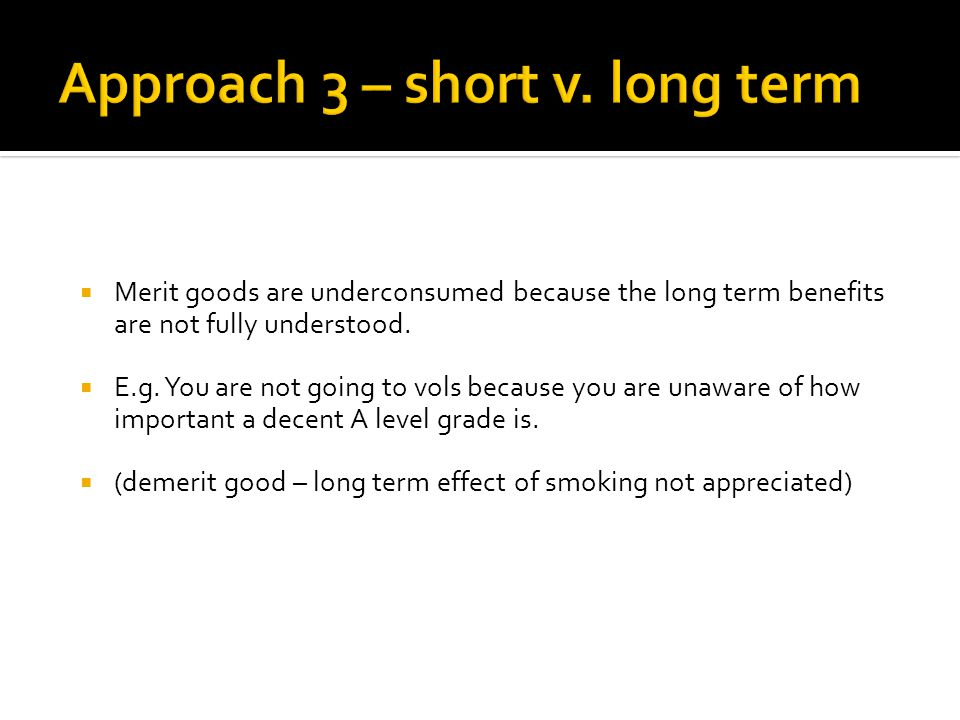 Merit goods are underconsumed because the long term benefits are not fully understood.