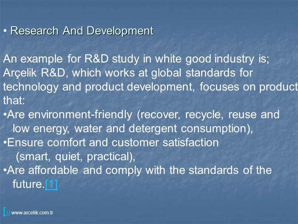 Research And Development An example for R&D study in white good industry is; Arçelik R&D, which works at global standards for technology and product development, focuses on products that: Are environment-friendly (recover, recycle, reuse and low energy, water and detergent consumption), Ensure comfort and customer satisfaction (smart, quiet, practical), Are affordable and comply with the standards of the future.[1][1] [ 1][ 1]