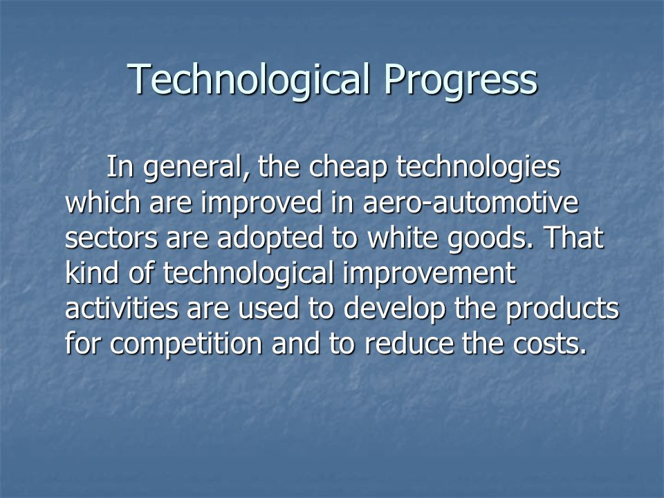 Technological Progress In general, the cheap technologies which are improved in aero-automotive sectors are adopted to white goods.