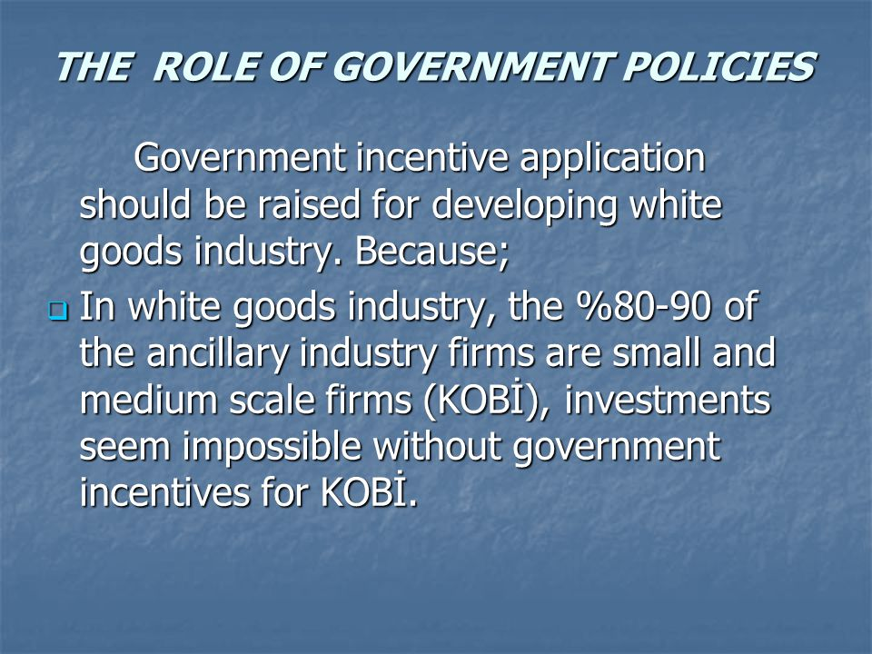 THE ROLE OF GOVERNMENT POLICIES Government incentive application should be raised for developing white goods industry.