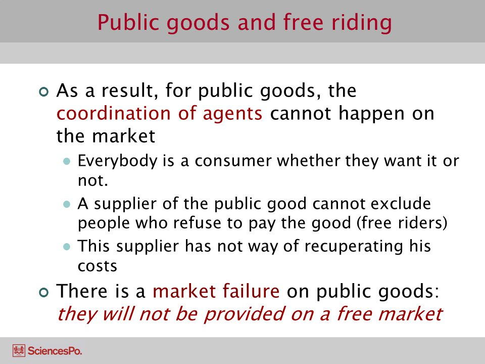 Public goods and free riding As a result, for public goods, the coordination of agents cannot happen on the market Everybody is a consumer whether the
