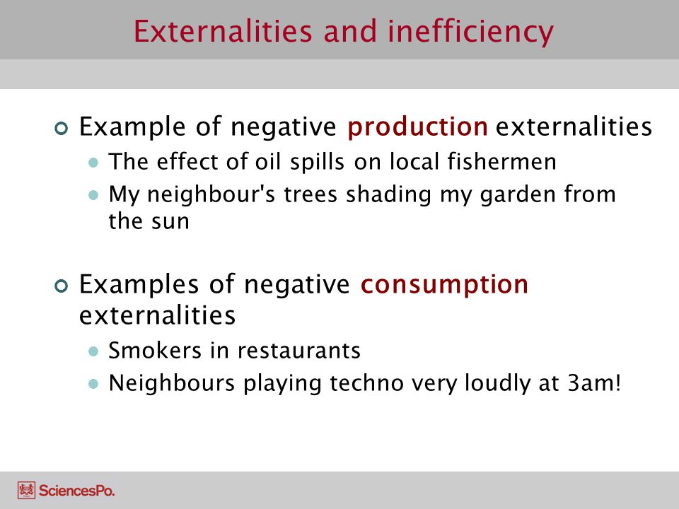 Externalities and inefficiency Example of negative production externalities The effect of oil spills on local fishermen My neighbour's trees shading m