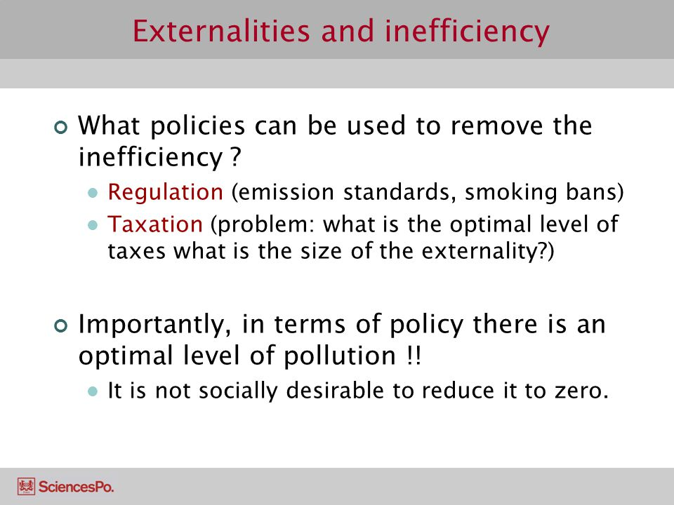 Externalities and inefficiency What policies can be used to remove the inefficiency ? Regulation (emission standards, smoking bans) Taxation (problem: