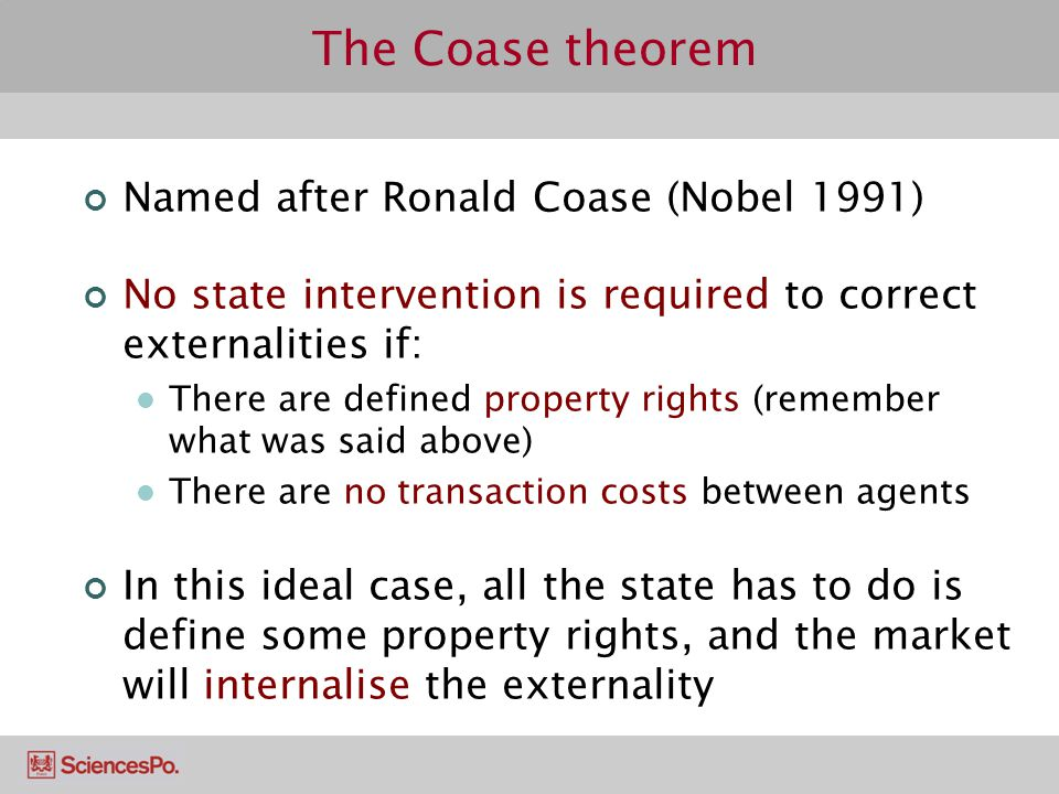 Named after Ronald Coase (Nobel 1991) No state intervention is required to correct externalities if: There are defined property rights (remember what