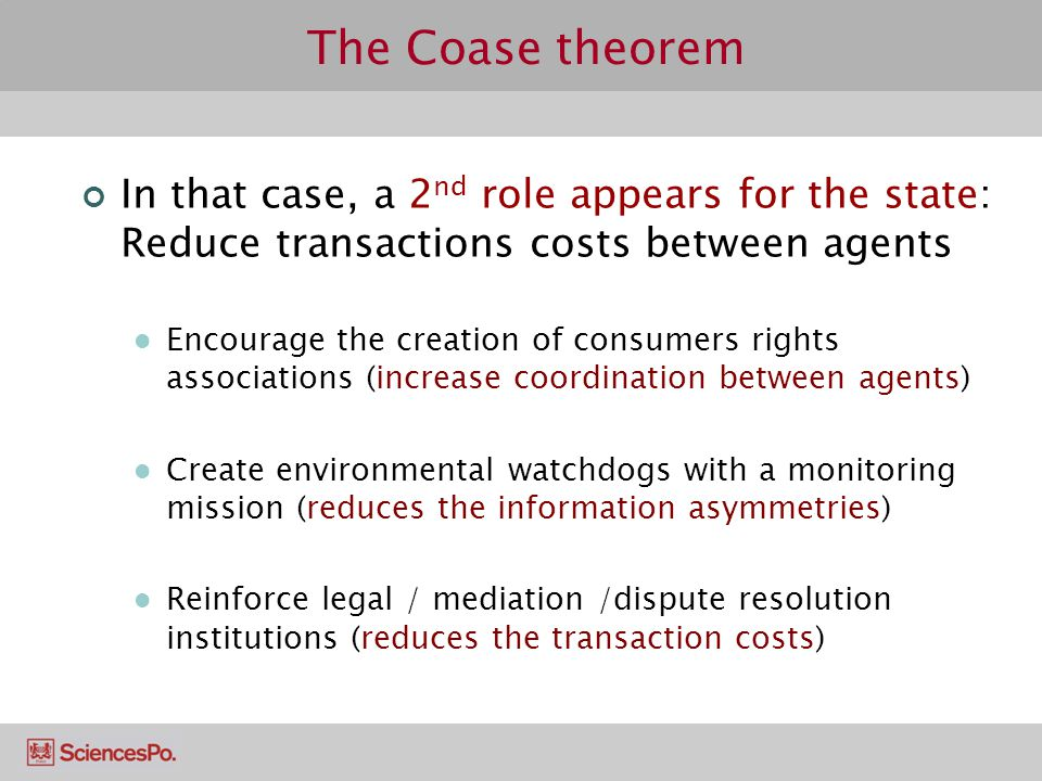 The Coase theorem In that case, a 2 nd role appears for the state: Reduce transactions costs between agents Encourage the creation of consumers rights