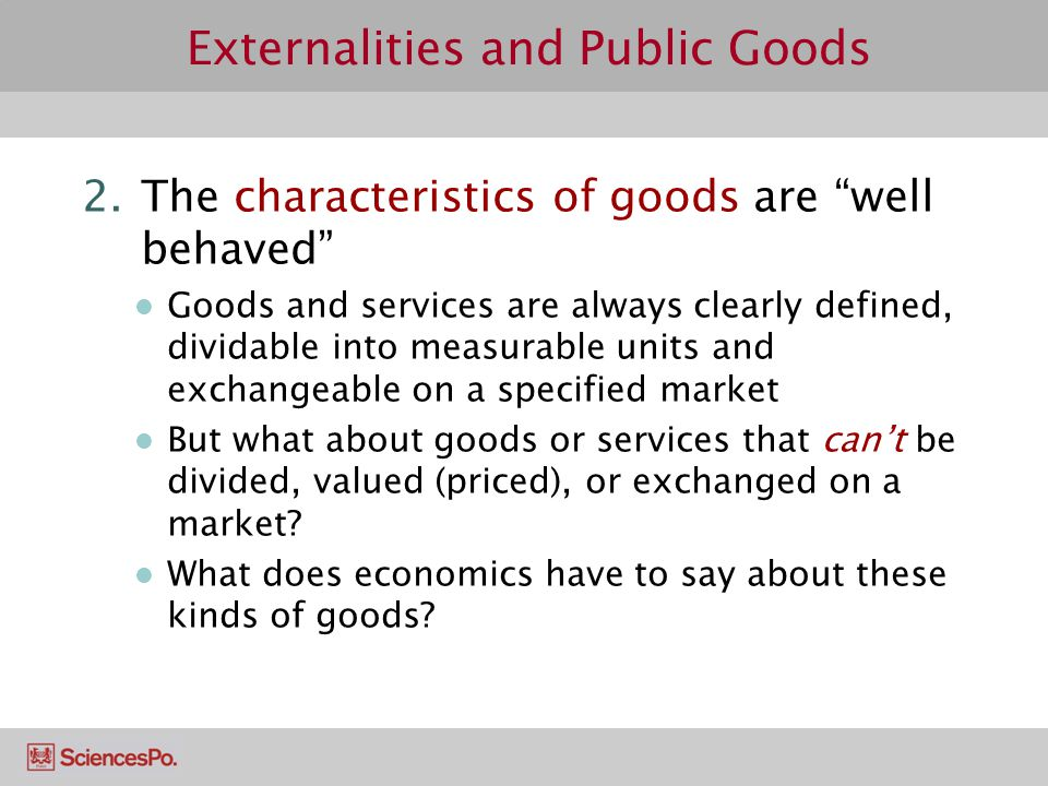 Externalities and Public Goods 2.The characteristics of goods are well behaved Goods and services are always clearly defined, dividable into measurabl