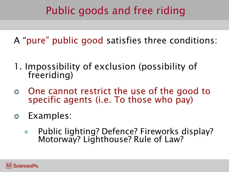 Public goods and free riding A pure public good satisfies three conditions: 1. Impossibility of exclusion (possibility of freeriding) One cannot restr