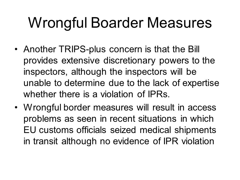 Wrongful Boarder Measures Another TRIPS-plus concern is that the Bill provides extensive discretionary powers to the inspectors, although the inspectors will be unable to determine due to the lack of expertise whether there is a violation of IPRs.