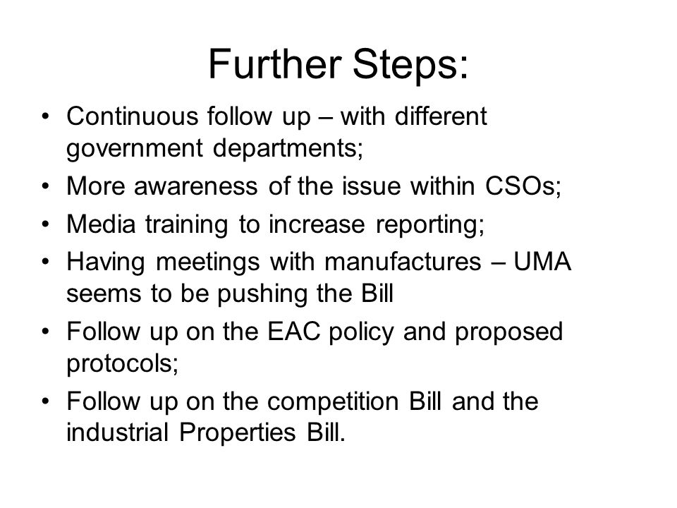 Further Steps: Continuous follow up – with different government departments; More awareness of the issue within CSOs; Media training to increase reporting; Having meetings with manufactures – UMA seems to be pushing the Bill Follow up on the EAC policy and proposed protocols; Follow up on the competition Bill and the industrial Properties Bill.