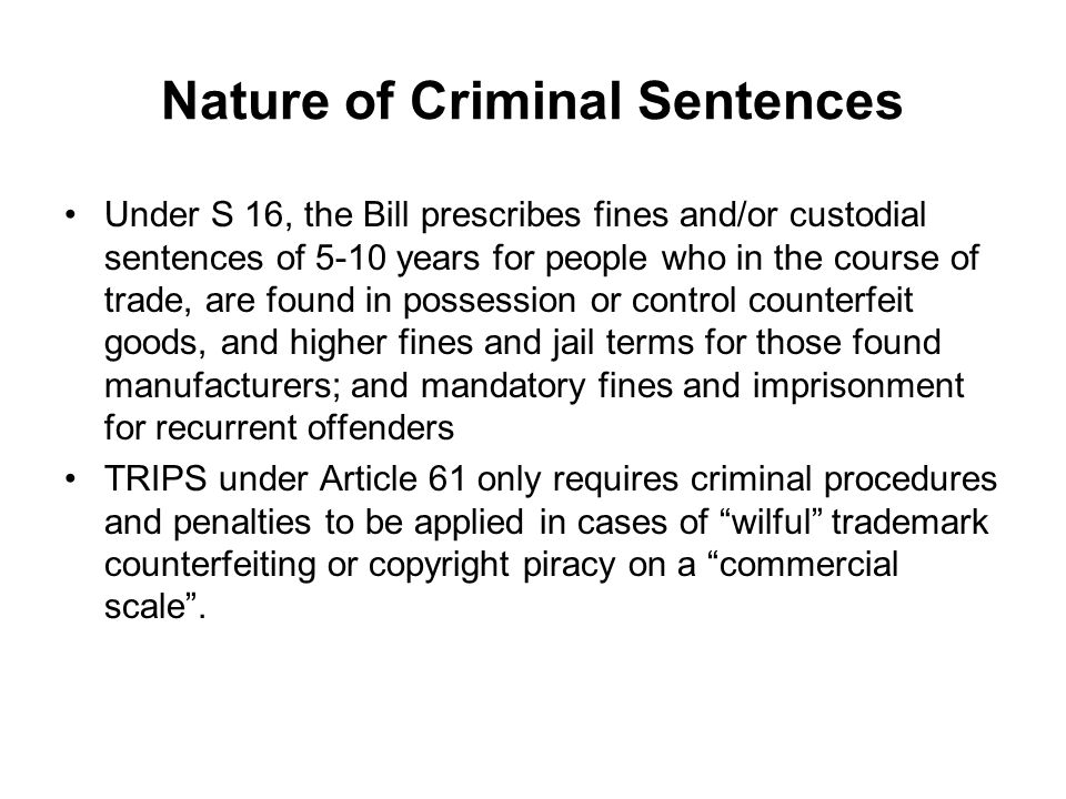 Nature of Criminal Sentences Under S 16, the Bill prescribes fines and/or custodial sentences of 5-10 years for people who in the course of trade, are found in possession or control counterfeit goods, and higher fines and jail terms for those found manufacturers; and mandatory fines and imprisonment for recurrent offenders TRIPS under Article 61 only requires criminal procedures and penalties to be applied in cases of wilful trademark counterfeiting or copyright piracy on a commercial scale.