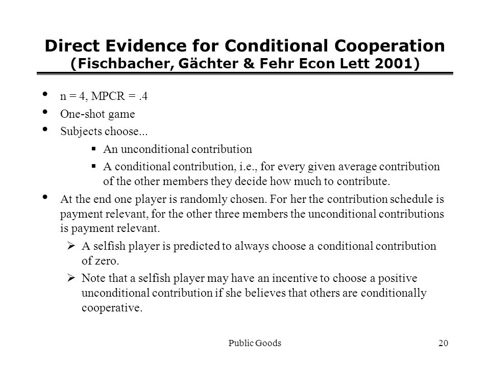 Public Goods20 Direct Evidence for Conditional Cooperation (Fischbacher, Gächter & Fehr Econ Lett 2001) n = 4, MPCR =.4 One-shot game Subjects choose...