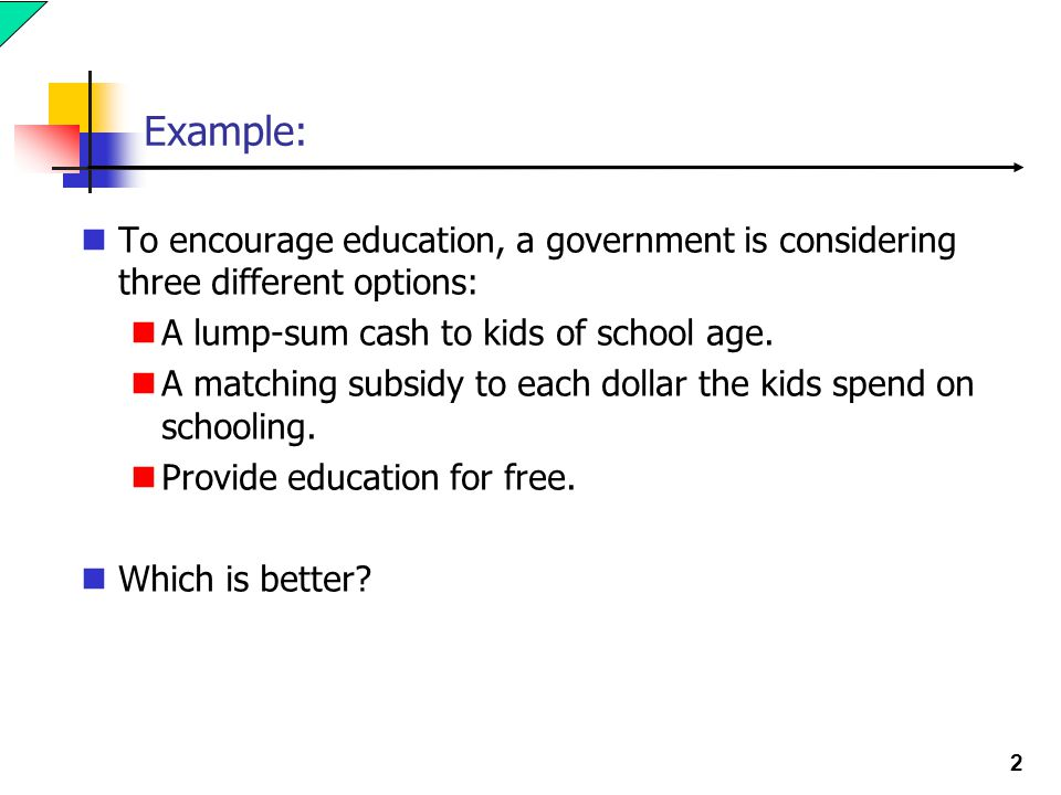 2 Example: To encourage education, a government is considering three different options: A lump-sum cash to kids of school age. A matching subsidy to e